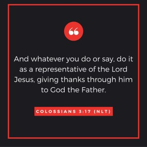 And whatever you do or say, do it as a representative of the Lord Jesus, giving thanks through him to God the Father.-2